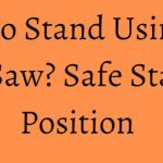 How to Stand Using the Table Saw? Safe Standing Position