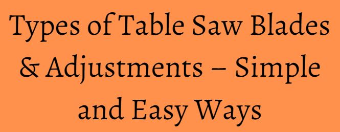 Types of Table Saw Blades & Adjustments